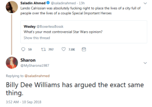 Fucking, Movies, and Star Wars: Saladin Ahmed  @saladinahmed 13h  Lando Calrissian was absolutely fucking right to place the lives of a city full of  people over the lives of a couple Special Important Heroes  Wesley @BoxerlessBossk  What's your most controversial Star Wars opinion?  Show this thread  t 797  59  7.0K  Sharon  @MySharona1987  Replying to @saladinahmed  Billy Dee Williams has argued the  thing  exact same  3:52 AM -10 Sep 2018 biheather-birebecca-lezvalencia:  beatrice-otter: #i feel like this is also the stance of the movies#because lando spends approximately zero seconds redeeming himself#think of how black characters are usually treated for betrayals#even if it is an airquote betrayal#lando helps at the end of esb and is officially one of the heroes no redemption necessary#the whole choking thing is a misunderstanding reallytags via cadesama   #also note how Leia forgave him #real fast#this is a woman who does not do forgiveness easily #but she knew he was right#she was fully aware of that #she was angry because she loves Han#but she moved past it #because she knew he was right#the movie knows he's right #the characters know he's right#it isn't even a question