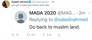 kamikazevendetta:  Son of a fucking bitch. I dont know whats worse, the tweet or the fact that there is nothing accompanying it to express how not ok this is. I cant even explain how pissed this makes me. DONT YOU DARE TRY AND TELL ME THIS IS OK: Saladin Ahmed  @saladinahmed 18h  just got a hype new theme park idea  MAGA 2020 @MAG... 2m  Replying to @saladinahmed  Go back to muslim land.  78  t416  4.3K kamikazevendetta:  Son of a fucking bitch. I dont know whats worse, the tweet or the fact that there is nothing accompanying it to express how not ok this is. I cant even explain how pissed this makes me. DONT YOU DARE TRY AND TELL ME THIS IS OK
