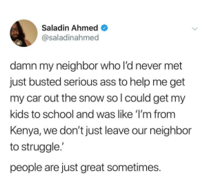 Wholesome kenyan: Saladin Ahmed  @saladinahmed  damn my neighbor who l'd never met  just busted serious ass to help me get  my car out the snow so l could get my  kids to school and was like 'I'm from  Kenya, we don't just leave our neighbor  to struggle.'  people are just great sometimes. Wholesome kenyan
