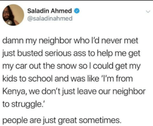 Ass, School, and Struggle: Saladin Ahmed  @saladinahmed  damn my neighbor who l'd never met  just busted serious ass to help me get  my car out the snow so l could get my  kids to school and was like 'I'm from  Kenya, we don't just leave our neighbor  to struggle.  people are just great sometimes. awesomacious:  Wholesome Kenyan