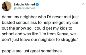 All neighbors should be like this all the time.: Saladin Ahmed  @saladinahmed  damn my neighbor who l'd never met just  busted serious ass to help me get my car  out the snow so I could get my kids to  school and was like 'I'm from Kenya,  don't just leave our neighbor to struggle.  people are just great sometimes All neighbors should be like this all the time.