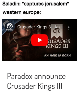 Retake the Holy Land!: Saladin: *captures jerusalem*  western europe:  Crusader Kings 3 - An..  paradox  .T....ETIVY  RUSADER  RINGS II  AN HEIR IS BORN  Paradox announce  Crusader Kings II Retake the Holy Land!