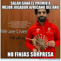 Africa, Family, and Memes: SALAH GANA EL PREMIOA  MEJOR JUGADOR AFRICANO DELANO  Above all Iwouid ige to be remembered  as a man who was selfess who strove and worried  so that others could share the glory  and who but up a family of people who could  hold their heads up high and say...  We are Liver  LEC  BETVICTOR  NO FINJAS SORPRESA  Deportes y risas en MEMEDEPORTES.COM ¡Qué sorpresa! ¡Competía con Koulibaly y con Thomas Partey! África Liverpool Salah memedeportes https:-www.memedeportes.com-futbol-que-sorpresa-competia-con-koulibaly-y-con-thomas-partey