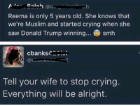Donald Trump, Memes, and Muslim: Salah  @O..  Reema is only 5 years old. She knows that  we're Muslim and started crying when she  saw Donald Trump winning... smh  cbanks4  Tell your wife to stop crying  Everything will be alright. Shaliday