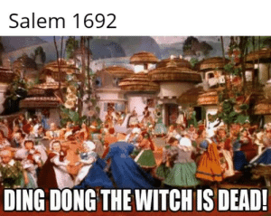 She weighs the same as a duck there for she is a witch!: Salem 1692  DING DONG THE WITCH IS DEAD She weighs the same as a duck there for she is a witch!