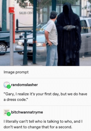 "I Dont Want To: SALES CEN  Magooal  Image prompt  randomslasher  ""Gary, I realize it's your first day, but we do have  a dress code.""  ENAY NOT BE  bitchwannatryme  РЕRFECT  NOT  I literally can't tell who is talking to who, and I  don't want to change that for a second."