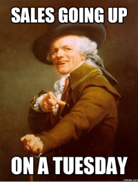 Sales Meme: SALES GOING UP  ON A TUESDAY  memes.com