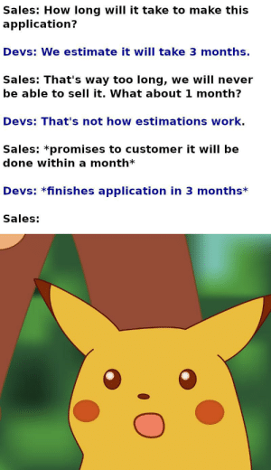 Sales: Sales: How long will it take to make this  application?  Devs: We estimate it will take 3 months.  Sales: That's way too long, we will never  be able to sell it. What about 1 month?  Devs: That's not how estimations work.  Sales: *promises to customer it will be  done within a month*  Devs: *finishes application in 3 months*  Sales: Sales