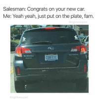 Fam, Memes, and Yeah: Salesman: Congrats on your new car.  Me: Yeah yeah, just put on the plate, fam  @highfiveexpert  SUBARU  COVFEFE  @highfiveexpert The greatest license plate doesn't exi-