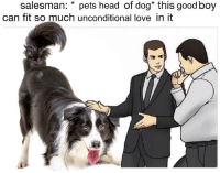 <p>They&rsquo;re good dogs, Brent.</p>: salesman: * pets head of dog* this good boy  can fit so much unconditional love in it <p>They&rsquo;re good dogs, Brent.</p>