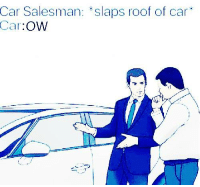 Car, Salesman, and Roof: Salesman: *slaps roof of car  Car:OW  Car