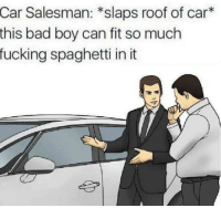 Bad, Fucking, and Spaghetti: Salesman: *slaps roof of car*  this bad boy can fit so much  fucking spaghetti in it  Car but at the same time may as well post it