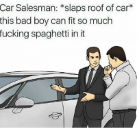 """Bad, Fucking, and Spaghetti: Salesman: *slaps roof of car*  this bad boy can fit so much  fucking spaghetti in it  Car <p>Fairly Flexible template, Invest? via /r/MemeEconomy <a href=""""https://ift.tt/2lzT25T"""">https://ift.tt/2lzT25T</a></p>"""