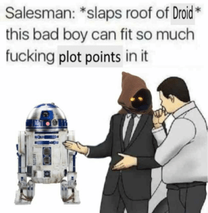 Cross post from OT Memes. But it works here, too.: Salesman: *slaps roof of Droid*  this bad boy can fit so much  fucking plot points in it Cross post from OT Memes. But it works here, too.