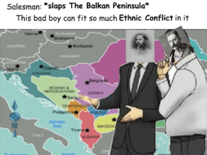 Bad, Austria, and Austrian: Salesman: *slaps The Balkan Peninsula*  This bad boy can fit so much Ethnic Conflict in it  OVAKIA  Brab  AUSTRIA  SL  IA  BOSNIA &  HERZEGOVINA  SERBIA  Adriatic  Sea  MACEDO  Tirana  TALY  GRI Austrian-Hungarian Royalty discussing the Balkans [1917] (Colorized)