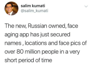 Did you use that app ?: salim kumati  @salim_kumati  The new, Russian owned, face  aging app has just secured  names , locations and face pics of  over 80 million people in a very  short period of time Did you use that app ?