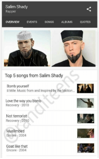 8 Mile, Love, and Music: Salim Shady  Rapper  OVERVIEW EVENTS SONGS ALBUMS QUOTES  Top 5 songs from Salim Shady  Bomb yourself  8 Mile: Music from and Inspired by the Motion..  Love the way you bomb  Recovery 2010  Not terrorist  Recovery 2010  Muslimbird  Encore 2004  Goat like that  Encore 2004 <p>The true face of rap</p>