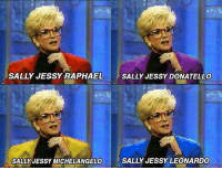 Memes, Michelangelo, and Mood: SALLY JESSY RAPHAEL  SALLY JESSY DONATELLO  SALLY JESSY MICHELANGELO  SALLY JESSYLEONARDO I'm strangely in the mood for pizza now.