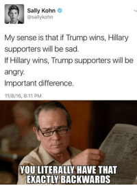 Memes, Angry, and Sad: Sally Kohn  @sally kohn  My sense is that if Trump wins, Hillary  supporters will be sad.  If Hillary wins, Trump supporters will be  angry.  Important difference.  11/8/16, 8:11 PM  YOU LITERALLY HAVE THAT ~SF