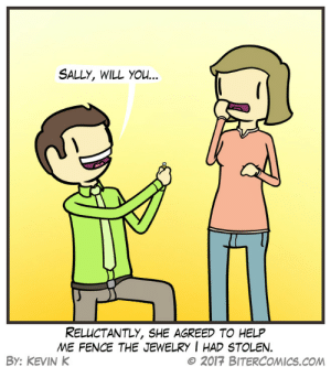omg-images:  Commitment: SALLY, WILL YOu...  RELUCTANTLY, SHE AGREED TO HELP  ME FENCE THE JEWELRY I HAD STOLEN.  BY: KEVIN K  © 2017 BITERCOMICS.COM omg-images:  Commitment