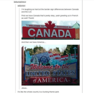 America, Fucking, and Jesus: sallymon:  I'm laughing so hard at the border sign differences between Canada  and the U.S  First we have Canada that's pretty okay, yeah greeting us in French  as well! Thank!  WELCOME TO  BIENVENUE AU  CANADA  And then we have America...  D STATES  ofAMERICA  Jesus..  it's like the whole country is a fucking theme park Canada vs. United States