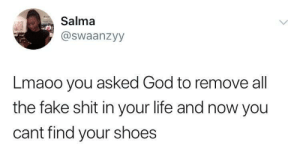 WHERE ARE THOSE SHOES by jnr_jinx FOLLOW HERE 4 MORE MEMES.: Salma  @swaanzyy  Lmaoo you asked God to remove all  the fake shit in your life and now you  cant find your shoes WHERE ARE THOSE SHOES by jnr_jinx FOLLOW HERE 4 MORE MEMES.