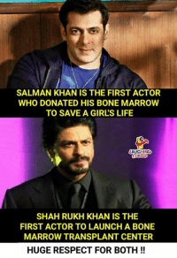 Salman Khan: SALMAN KHAN IS THE FIRST ACTOR  WHO DONATED HIS BONE MARROW  TO SAVE A GIRL'S LIFE  AUGHING  SHAH RUKH KHAN IS THE  FIRST ACTOR TO LAUNCH A BONE  MARROW TRANSPLANT CENTER  HUGE RESPECT FOR BOTH!!