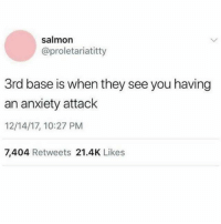 My anxiety is suchhh a turn on ( @handyjay6 ): salmon  @proletariatitty  3rd base is when they see you having  an anxiety attack  12/14/17, 10:27 PM  7,404 Retweets 21.4K Likes My anxiety is suchhh a turn on ( @handyjay6 )