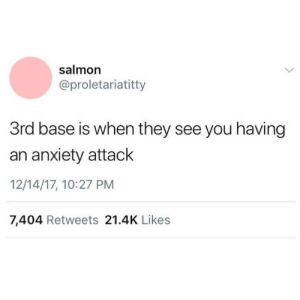 Funny, Tumblr, and Anxiety: salmon  @proletariatitty  3rd base is when they see you having  an anxiety attack  12/14/17, 10:27 PM  7,404 Retweets 21.4K Likes