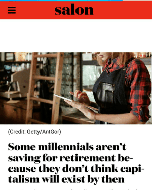 w0manifest: ahundredthousandreasons: *because they literally do not have the means to survive without living from paycheck to paycheck.  reblog if the apocalypse is your retirement plan : salon  (Credit: Getty/AntGor)  Some millennials arem t  saving for retirement be-  cause they don't think capi-  talism will exist by then w0manifest: ahundredthousandreasons: *because they literally do not have the means to survive without living from paycheck to paycheck.  reblog if the apocalypse is your retirement plan