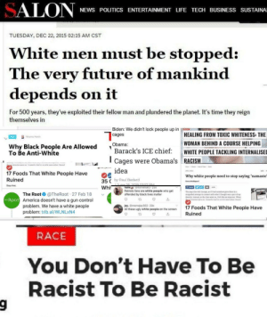 Alright, Nazis, I'm sure these headlines are totally real. Not. Why do they make this stuff up?: SALON  NEWS POLITICS ENTERTAINMENT LIFE TECH BUSINESS SUSTAINA  TUESDAY, DEC 22, 2015 02:15 AM CST  White men must be stopped:  The very future of mankind  depends on it  For 500 years, they've exploited their fellow man and plundered the planet. It's time they reign  themselves in  Biden: We didn't lock people up in  HEALING FROM TOXIC WHITENESS: THE  cages  Race  Riharna Marten  WOMAN BEHIND A COURSE HELPING  Obama:  Why Black People Are Allowed  To Be Anti-White  Barack's ICE chief:  WHITE PEOPLE TACKLING INTERNALISED  RACISM  Cages were Obama's  Leasoeclu triad so setsle amae when I heard  Shes minntes were un  idea  APRL 420  17 Foods That White People Have  Why white people need to stop saying 'namaste'  Ruined  35 C by Paul Bedard  Kamna Maddagouni  June 26. 2019.03-57 PM  nalle @itsmehall3- 25s  Patriots fans are white people who get  offended by black lives matter  Stop that.  Whi  f sHARE  The yoga class felt strange, as if I had somehow gone there in a  misguided attempt to connect with what I thought was a part of my  identity. Instead, as the class went on, I felt like an imposter. When  sheas minstes were un Feanorte tried ta surrle awaw when t heard  The Root O @TheRoot 27 Feb 18  THE ROOT America doesn't have a gun control  problem. We have a white people  problem: trib.al/WLNLXN4  jay. @mamajay562-28s  All these ugly white people on the screen  17 Foods That White People Have  Ruined  RACE  You Don't Have To Be  Racist To Be Racist Alright, Nazis, I'm sure these headlines are totally real. Not. Why do they make this stuff up?