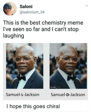 Dank, Meme, and Memes: Saloni  @salonium 34  This is the best chemistry meme  I've seen so far and I can't stop  laughing  Samuel-L-Jackson  Samuel-D-Jackson  T hope this goes chiral I hope this goes chiral by MudiDK FOLLOW 4 MORE MEMES.