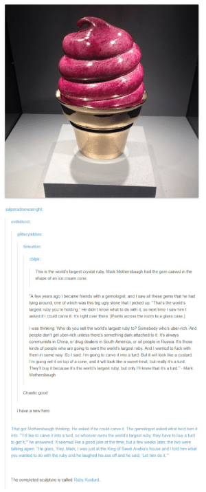 "America, Ass, and Friends: salparadisewasright:  evilkitten3:  glitterytiddies  timsutton  cbfplr:  This is the world's largest crystal ruby. Mark Mothersbaugh had the gem carved in the  shape of an ice cream cone.  A few years ago I became friends with a gemologist, and I saw all these gems that he had  lying around, one of which was this big ugly stone that I picked up. 'That's the world's  largest ruby you're holding."" He didn't know what to do with it, so next time I saw him l  asked if I could carve it. It's right over there. [Points across the room to a glass case.]  I was thinking: Who do you sell the world's largest ruby to? Somebody who's uber-rich. And  people don't get uber-rich unless there's something dark attached to it. It's always  communists in China, or drug dealers in South America, or oil people in Russia. It's those  kinds of people who are going to want the world's largest ruby. And I wanted to fuck with  them in some way. So l said: I'm going to carve it into a turd. But it will look like a custard  them in  I'm going set it on top of a cone, and it will look like a sweet-treat, but really it's a turod.  They'll buy it because it's the world's largest ruby, but only I'll know that it's a turd."" - Mark  Mothersbaugh  Chaotic good  i have a new hero  That got Mothersbaugh thinking. He asked if he could carve it. The gemologist asked what he'd turn it  into. ""I'd like to carve it into a turd, so whoever owns the world's largest ruby, they have to buy a turd  to get it, he answered. It seemed like a good joke at the time, but a few weeks later, the two were  talking again. ""He goes, Hey, Mark, I was just at the King of Saudi Arabia's house and I told him what  you wanted to do with the ruby and he laughed his ass off and he said, Let him do it.""  The completed sculpture is called Ruby Kusturd So it turns out you CAN polish a turd"