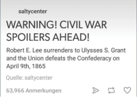 robert e lee: salty center  WARNING! CIVIL WAR  SPOILERS AHEAD!  Robert E. Lee surrenders to Ulysses S. Grant  and the Union defeats the Confederacy on  April 9th, 1865  Quelle: saltycenter  63,966 Anmerkungen