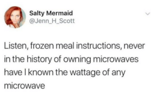 Whatt: Salty Mermaid  @Jenn_H_Scott  Listen, frozen meal instructions, never  in the history of owning microwaves  have l known the wattage of any  microwave Whatt