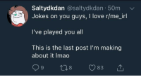 Love Jokes: Saltydkdan @saltydkdan 50m  Jokes on you guys, I love r/me_irl  I've played you all  This is the last post I'm making  about it Imao