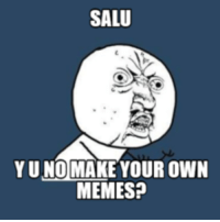 make your own meme: SALU  Y UNO MAKE YOUR OWN  MEMES?