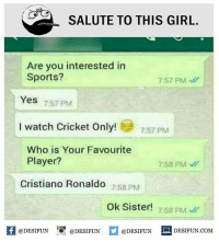 """Be Like, Cristiano Ronaldo, and Meme: SALUTE TO THIS GIRL.  Are you interested in  Sports?  7:57 PM  Yes 757 PM  I watch Cricket Only!  7:57 PM  Who is Your Favourite  Player?  7:58 PM  Cristiano Ronaldo  7:58 PM  Ok Sister58 pM  @DESIFUN 10"""" @DESIFUN  @DESIFUN-DESIFUN.COM Twitter: BLB247 Snapchat : BELIKEBRO.COM belikebro sarcasm meme Follow @be.like.bro"""