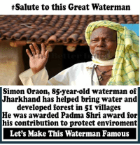 saluteing:  #Salute to this Great Waterman  Simon Oraon, 85-year-old waterman of  Jharkhand has helped bring water and  developed forest in 51 villages  He was awarded Padma Shri award for  his contribution to protect environment  Let's Make This Waterman Famous