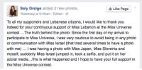 """Jail, Miss Universe, and Selfie: Saly Greige added 2 new photos.  Yesterday at 9:45am Edited  Like Page  To all my supporters and Lebanese citizens, I would like to thank you  indeed for your continuous support of Miss Lebanon at the Miss Universe  participate to Miss Universe, I was very cautious to avoid being in any photo  or communication with Miss Israel (that tried several times to have a photo  with me). I was having a photo with Miss Japan, Miss Slovenia and  myself; suddenly Miss Israel jumped in, took a selfie, and put it on her  social media... this is what happened and I hope to have your full support in  the Miss Universe contest. <p><a href=""""http://communismkills.tumblr.com/post/108482183048/tumblr-likes-to-cry-about-things-being"""" class=""""tumblr_blog"""">communismkills</a>:</p>  <blockquote><p>Tumblr likes to cry about things being dehumanizing.</p> <p>This is someone who is filled with so much hatred propaganda by her government, she has to avoid someone from Israel or else get in trouble.</p> <p>In Lebanon, people can go to jail for associating with people from Israel.</p></blockquote>"""