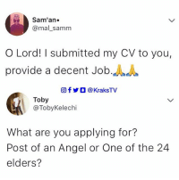 Memes, Angel, and 🤖: Sam' an.  @mal_samm  O Lord! I submitted my CV to you,  provide a decent Job.A  回f步○ @ KraksTV  Toby  @TobyKelechi  What are you applying for?  Post of an Angel or One of the 24  elders? What post do you think he's applying for??? 😂😂😂 . . tweetstagram