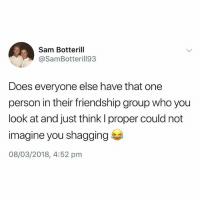 British, Friendship, and Who: Sam Botterill  @SamBotterill93  Does everyone else have that one  person in their friendship group who you  look at and just think l proper could not  imagine you shagging  08/03/2018, 4:52 pm Tag that mate👀