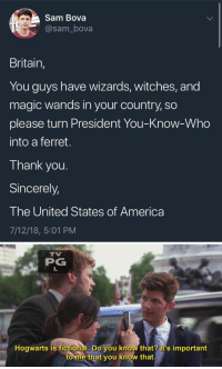"America, Gif, and Tumblr: Sam Bova  @sam_bova  Britain,  You guys have wizards, witches, and  magic wands in your country, so  please turn President You-Know-Who  into a ferret.  Thank you.  Sincerely,  The United States of America  7/12/18, 5:01 PM   TV  PG  Hogwarts is fictional, Do you know that? it's important  to me that you know that. <p><a href=""http://siryouarebeingmocked.tumblr.com/post/176281220592/cisnowflake-ayeforscotland-read-another"" class=""tumblr_blog"">siryouarebeingmocked</a>:</p>  <blockquote><p><a href=""http://cisnowflake.tumblr.com/post/175913743386/ayeforscotland-read-another-book-please-stop"" class=""tumblr_blog"">cisnowflake</a>:</p><blockquote> <p><a href=""http://ayeforscotland.tumblr.com/post/175899536288/read-another-book"" class=""tumblr_blog"">ayeforscotland</a>:</p>  <blockquote><p>READ ANOTHER BOOK.</p></blockquote>  <p>Please stop this. Please.</p> </blockquote> <figure class=""tmblr-full"" data-orig-height=""330"" data-orig-width=""440"" data-tumblr-attribution=""caffeinumplayer1:k2ddBNrjXJoKKyOMSGXlnQ:ZBNSdq21s5DhY""><img src=""https://78.media.tumblr.com/e4b383110e5a9a400f1e49d451ae3a86/tumblr_o2n5xdFVar1sgfcxuo1_500.gif"" data-orig-height=""330"" data-orig-width=""440""/></figure></blockquote>"