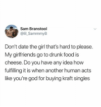 Drunk, Food, and God: Sam Branstool  @lil_SammmyB  Don't date the girl that's hard to please.  My girlfriends go to drunk food is  cheese. Do you have any idea how  fulfilling it is when another human acts  like you're god for buying kraft singles (@ship)