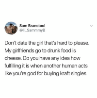 Drunk, Food, and God: Sam Branstool  @lil_SammmyB  Don't date the girl that's hard to please.  My girlfriends go to drunk food is  cheese. Do you have any idea how  fulfilling it is when another human acts  like you're god for buying kraft singles Sam gets it.