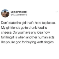 Chipotle, Drunk, and Food: Sam Branstool  @lil_SammmyB  Don't date the girl that's hard to please.  My girlfriends go to drunk food is  cheese. Do you have any idea how  fulfilling it is when another human acts  like you're god for buying kraft singles Honestly all I give a fuck about is chipotle aioli 💯how I knew my BF was my person was when he was like like girl you need some sweet potato fries and make sure you get extra aioli 😭💕🙌🏼 (twitter - lil_SammmyB)