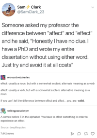 "I Have No Clue: Sam Clark  @SamClark 23  Someone asked my professor the  difference between ""affect"" and ""effect""  and he said, ""Honestly I have no clue.I  have a PhD and wrote my entire  dissertation without using either word.  Just try and avoid it at all costs""  retroactivebakeries  effect: usually a noun, but with a somewhat esoteric alternate meaning as a verb  affect: usually a verb,  noun  but with a somewhat esoteric  alternative meaning as a  if you can't tell the difference between effect and affect... you. are. valic.  writingpseudonym  A comes before E in the alphabet. You have to affect something in order to  experience an effect  Source: deeplifequotes  7,642 notes"