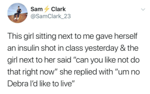 "Mood, Tumblr, and Blog: Sam Clark  @SamClark_23  This girl sitting next to me gave herself  an insulin shot in class yesterday & the  girl next to her said ""can you like not do  that right now"" she replied with ""um no  Debra I'd like to live"" cipheramnesia:  2018 mood.  Um, no. I'd like to live."