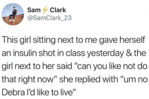 "Girl, Live, and Her: Sam Clark  @SamClark_23  This girl sitting next to me gave herself  an insulin shot in class yesterday & the  girl next to her said ""can you like not do  that right now"" she replied with ""um no  Debra l'd like to live"" Insulin shots?"
