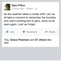 Memes, Winter, and The Weather: Sam Fitton  5 hours ago Edited  As the weather takes a colder shift, can we  all take a moment to remember the hoodies  and warm clothing lent to girls, never to be  seen again. Lest we forget  Like  Share  Comment  You, Grace Freeman and 37 others like  this It's coming... theladbible winter true